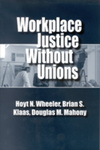 Workplace Justice Without Unions by Hoyt N. Wheeler, Brian S. Klaas, and Douglas M. Mahony