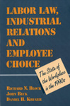 Labor Law, Industrial Relations and Employee Choice: The State of the Workplace in the 1990s: Hearings of the Commission on the Future of Worker-Management Relations, 1993-94 by Richard N. Block, John Beck, and Daniel H. Kruger