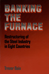 Banking the Furnace: Restructuring of the Steel Industry in Eight Countries by Trevor Bain