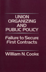 Union Organizing and Public Policy: Failure to Secure First Contracts by William N. Cooke