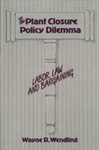The Plant Closure Policy Dilemma: Labor, Law and Bargaining by Wayne R. Wendling