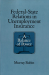 Federal-State Relations in Unemployment Insurance: A Balance of Power by Murray Rubin