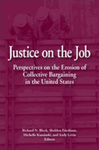 Justice on the Job: Perspectives on the Erosion of Collective Bargaining in the United States by Richard N. Block, Sheldon Friedman, Michelle Kaminski, and Andy Levin