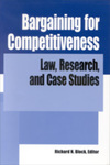 Bargaining for Competitiveness: Law, Research, and Case Studies by Richard N. Block