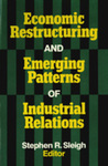 Economic Restructuring and Emerging Patterns of Industrial Relations by Stephen R. Sleigh