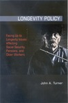 Longevity Policy: Facing Up to Longevity Issues Affecting Social Security, Pensions, and Older Workers by John A. Turner